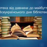 «Бібліотека: від давнини до майбуття»  (до Всеукраїнського дня бібліотек)